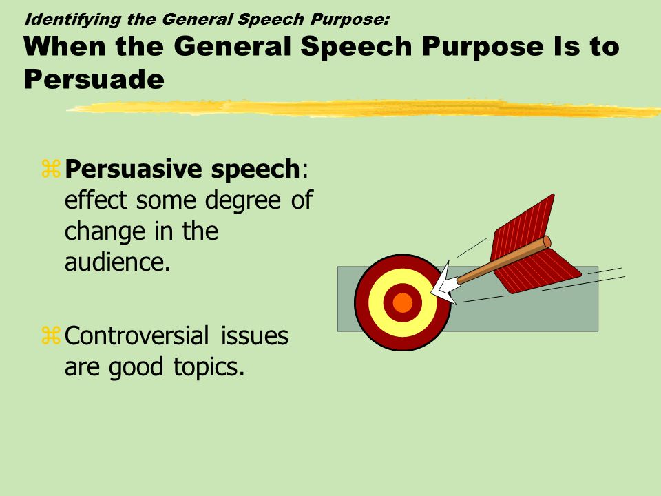 Persuasive speech: effect some degree of change in the audience.