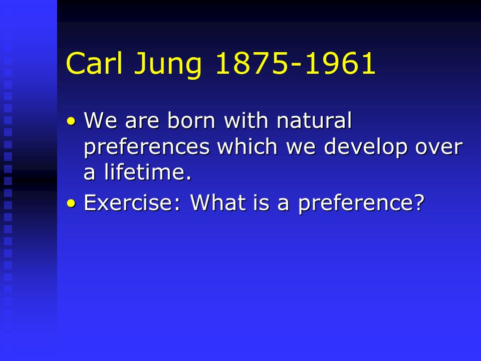Carl Jung 1875-1961 We are born with natural preferences which we develop over a lifetime.