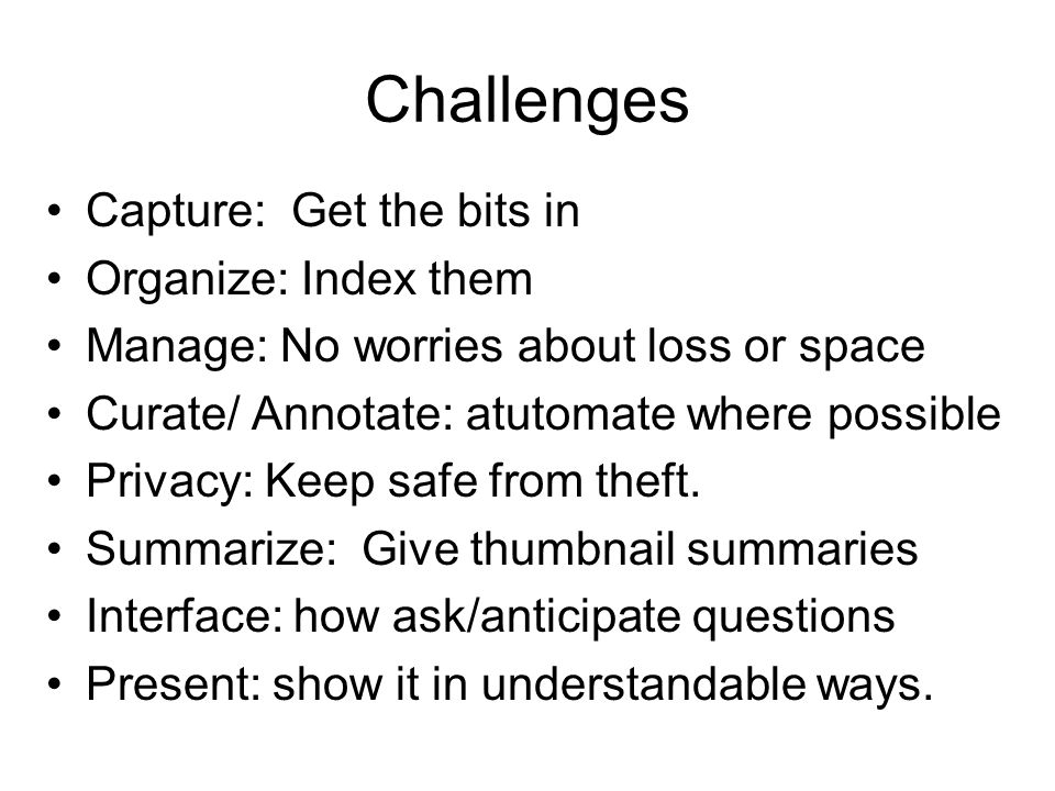 Challenges Capture: Get the bits in Organize: Index them
