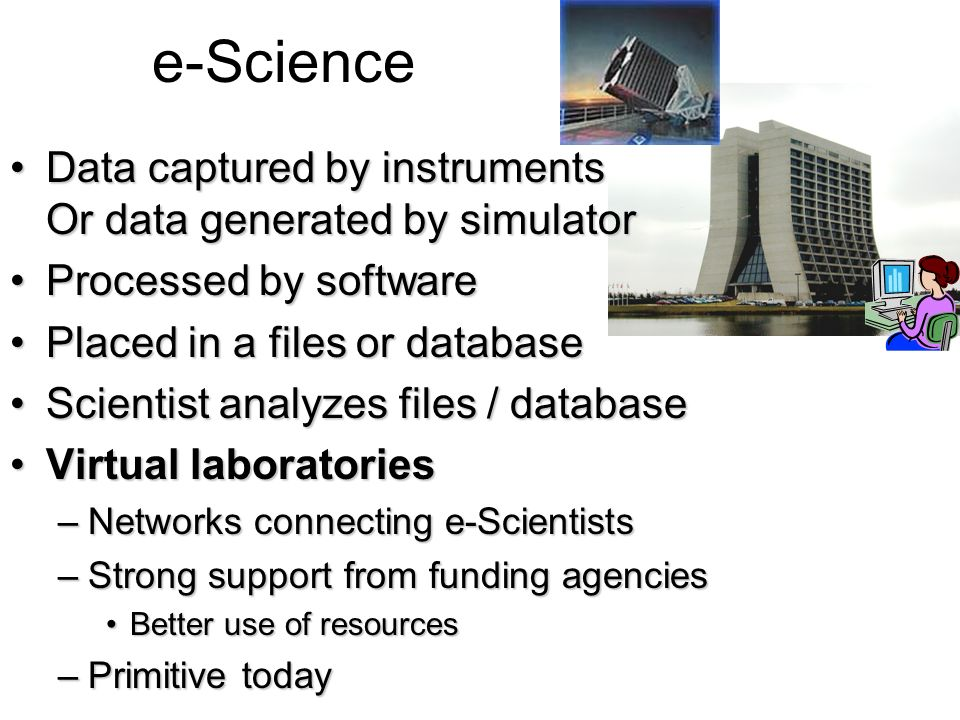 e-Science Data captured by instruments Or data generated by simulator