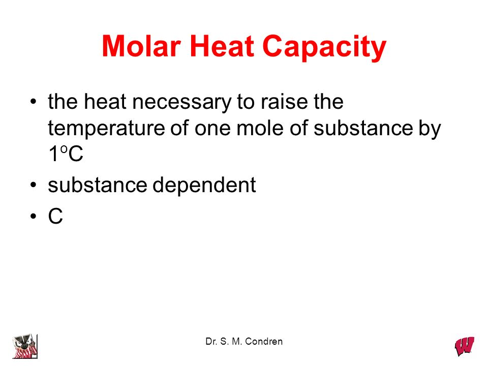 Molar Heat Capacity the heat necessary to raise the temperature of one mole of substance by 1oC. substance dependent.