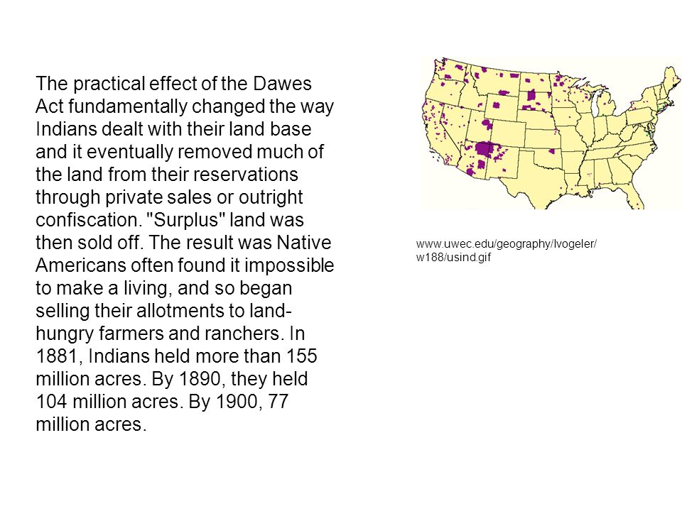 The practical effect of the Dawes Act fundamentally changed the way Indians dealt with their land base and it eventually removed much of the land from their reservations through private sales or outright confiscation. Surplus land was then sold off. The result was Native Americans often found it impossible to make a living, and so began selling their allotments to land-hungry farmers and ranchers. In 1881, Indians held more than 155 million acres. By 1890, they held 104 million acres. By 1900, 77 million acres.