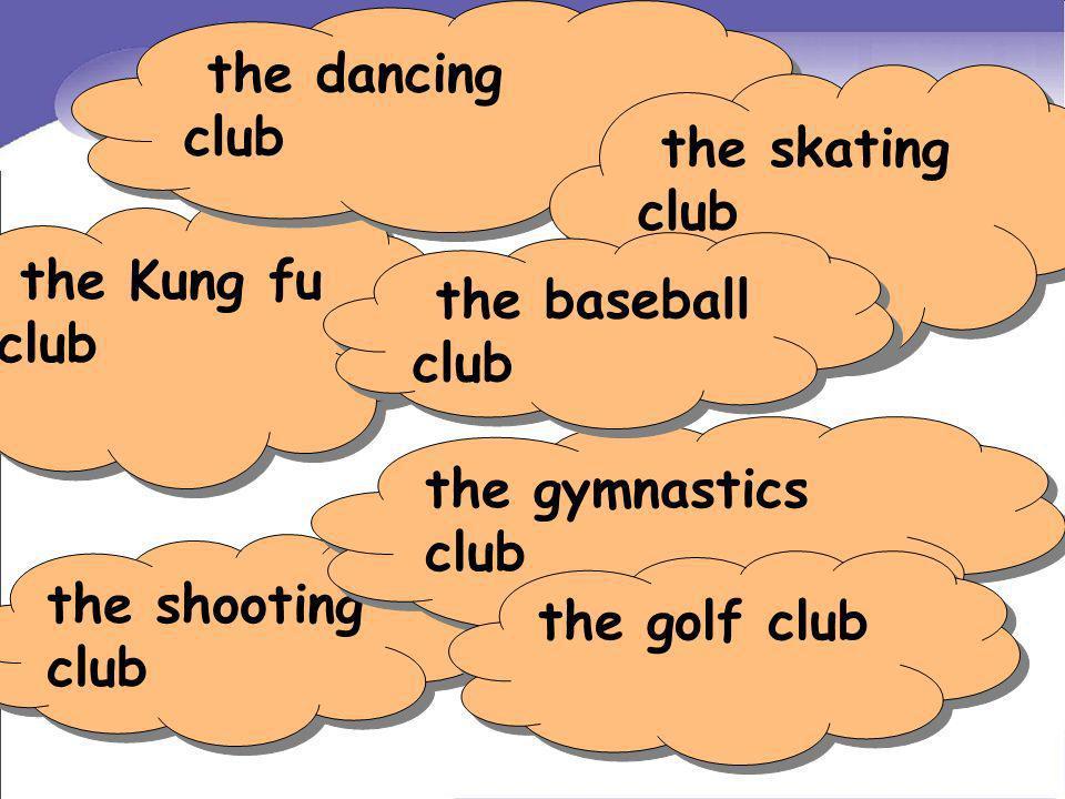 the dancing club the skating club. the Kung fu club. the baseball club. the gymnastics club. the shooting club.