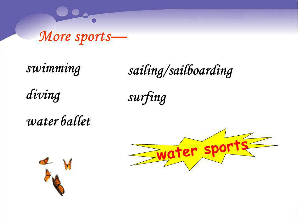 More sports— swimming sailing/sailboarding diving surfing water ballet