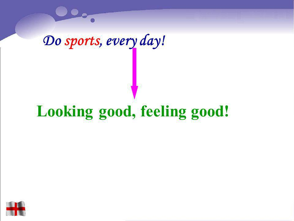 Do sports, every day! Looking good, feeling good!