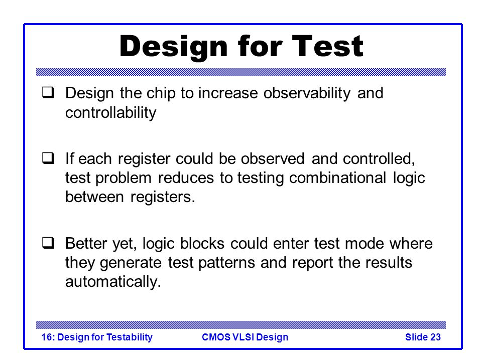 Design for Test Design the chip to increase observability and controllability.