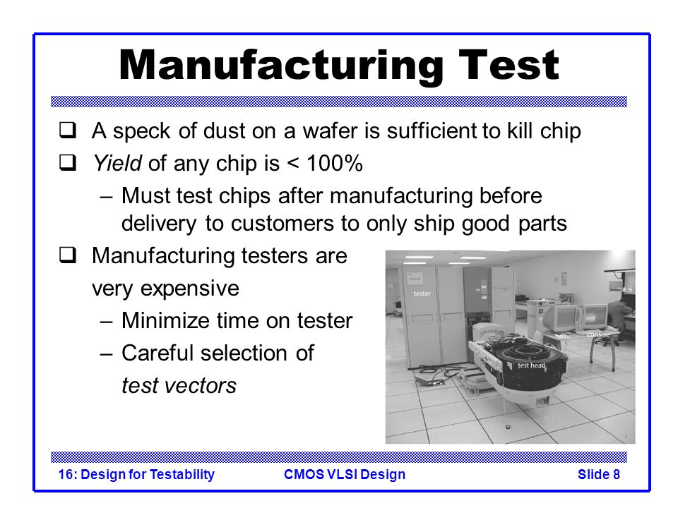 Manufacturing Test A speck of dust on a wafer is sufficient to kill chip. Yield of any chip is < 100%