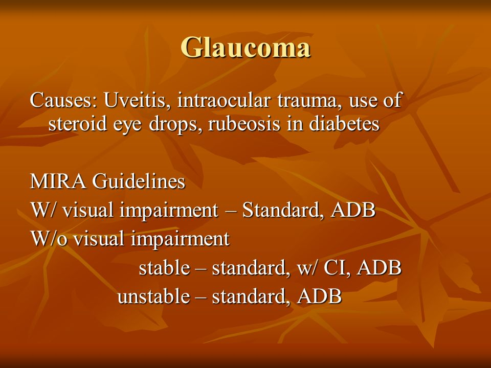 GlaucomaCauses: Uveitis, intraocular trauma, use of steroid eye drops, rubeosis in diabetes. MIRA Guidelines.