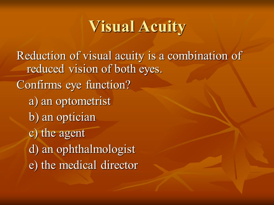 Visual Acuity Reduction of visual acuity is a combination of reduced vision of both eyes. Confirms eye function