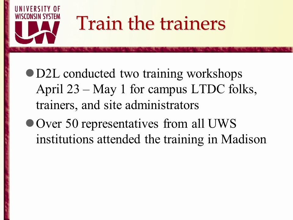 Train the trainers D2L conducted two training workshops April 23 – May 1 for campus LTDC folks, trainers, and site administrators.