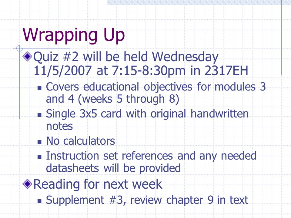 Wrapping Up Quiz #2 will be held Wednesday 11/5/2007 at 7:15-8:30pm in 2317EH. Covers educational objectives for modules 3 and 4 (weeks 5 through 8)