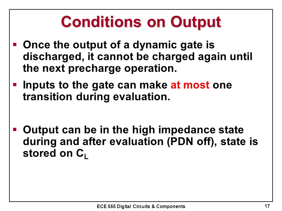 Conditions on Output Once the output of a dynamic gate is discharged, it cannot be charged again until the next precharge operation.
