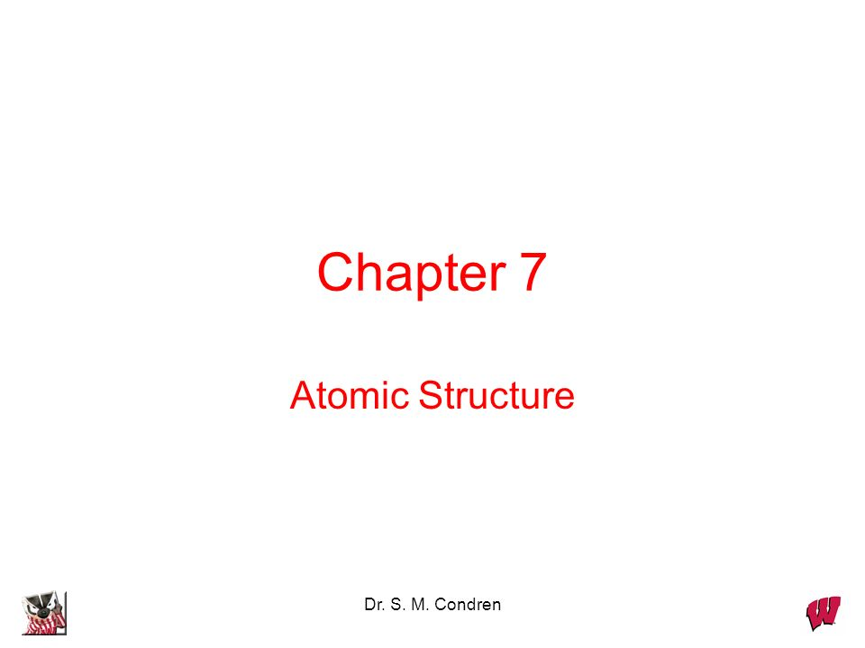 Chapter 7 Atomic Structure Dr. S. M. Condren