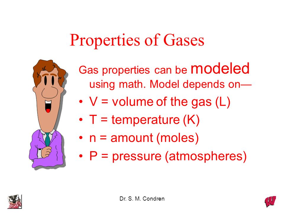 Properties of Gases V = volume of the gas (L) T = temperature (K)