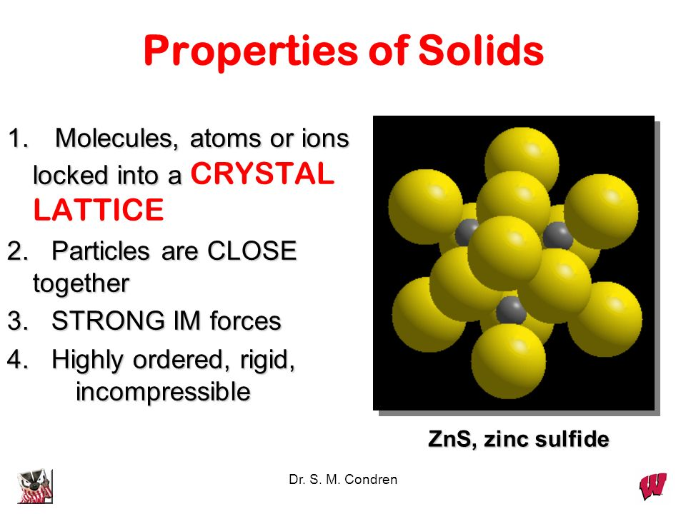 Properties of Solids1. Molecules, atoms or ions locked into a CRYSTAL LATTICE. 2. Particles are CLOSE together.