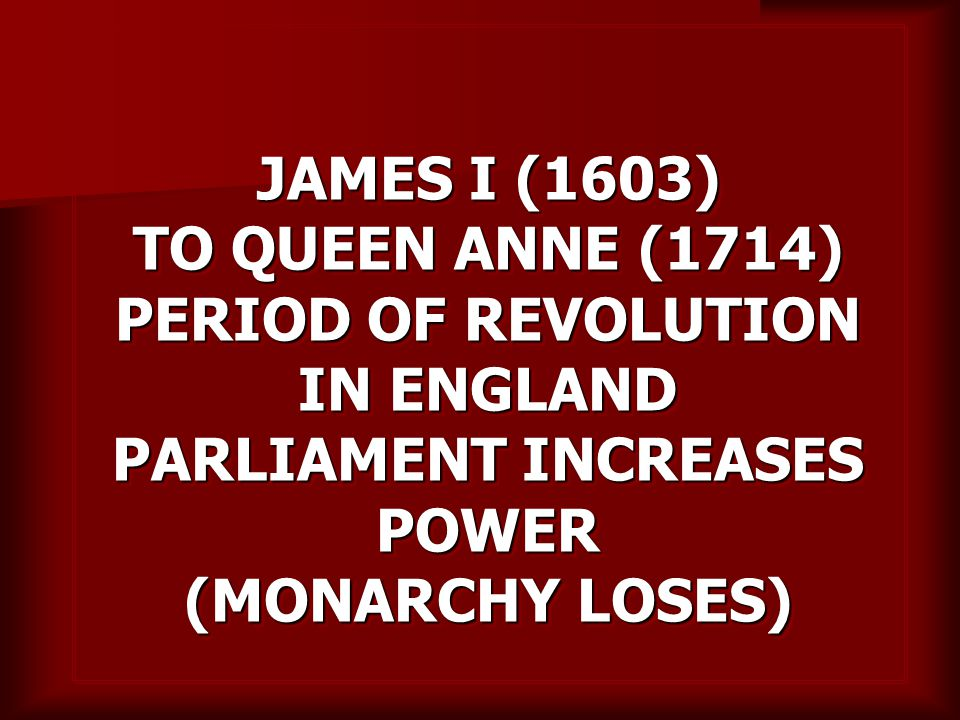 JAMES I (1603) TO QUEEN ANNE (1714) PERIOD OF REVOLUTION IN ENGLAND PARLIAMENT INCREASES POWER (MONARCHY LOSES)