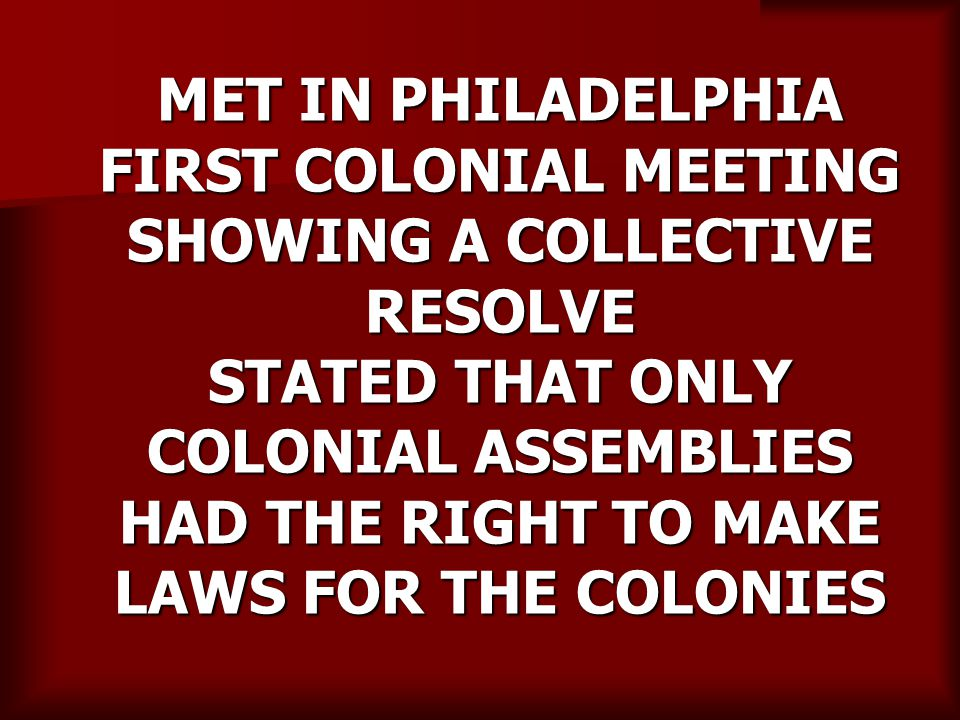 MET IN PHILADELPHIA FIRST COLONIAL MEETING SHOWING A COLLECTIVE RESOLVE STATED THAT ONLY COLONIAL ASSEMBLIES HAD THE RIGHT TO MAKE LAWS FOR THE COLONIES