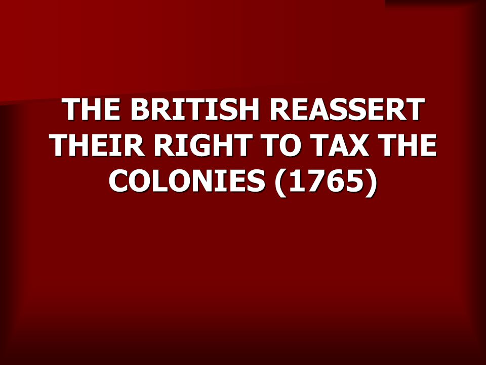 THE BRITISH REASSERT THEIR RIGHT TO TAX THE COLONIES (1765)