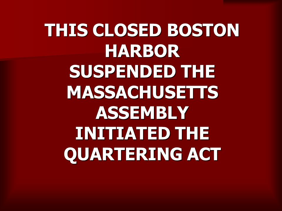 THIS CLOSED BOSTON HARBOR SUSPENDED THE MASSACHUSETTS ASSEMBLY INITIATED THE QUARTERING ACT