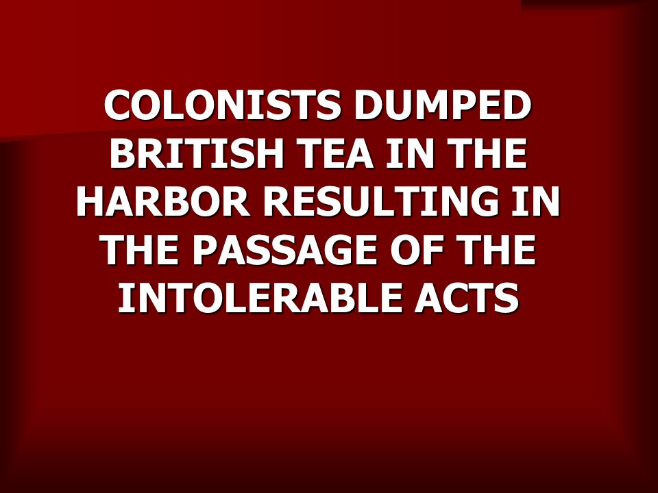 COLONISTS DUMPED BRITISH TEA IN THE HARBOR RESULTING IN THE PASSAGE OF THE INTOLERABLE ACTS
