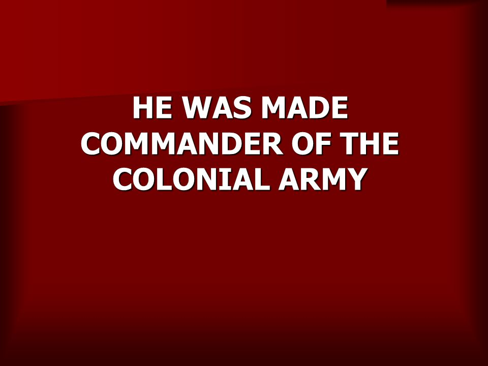 HE WAS MADE COMMANDER OF THE COLONIAL ARMY