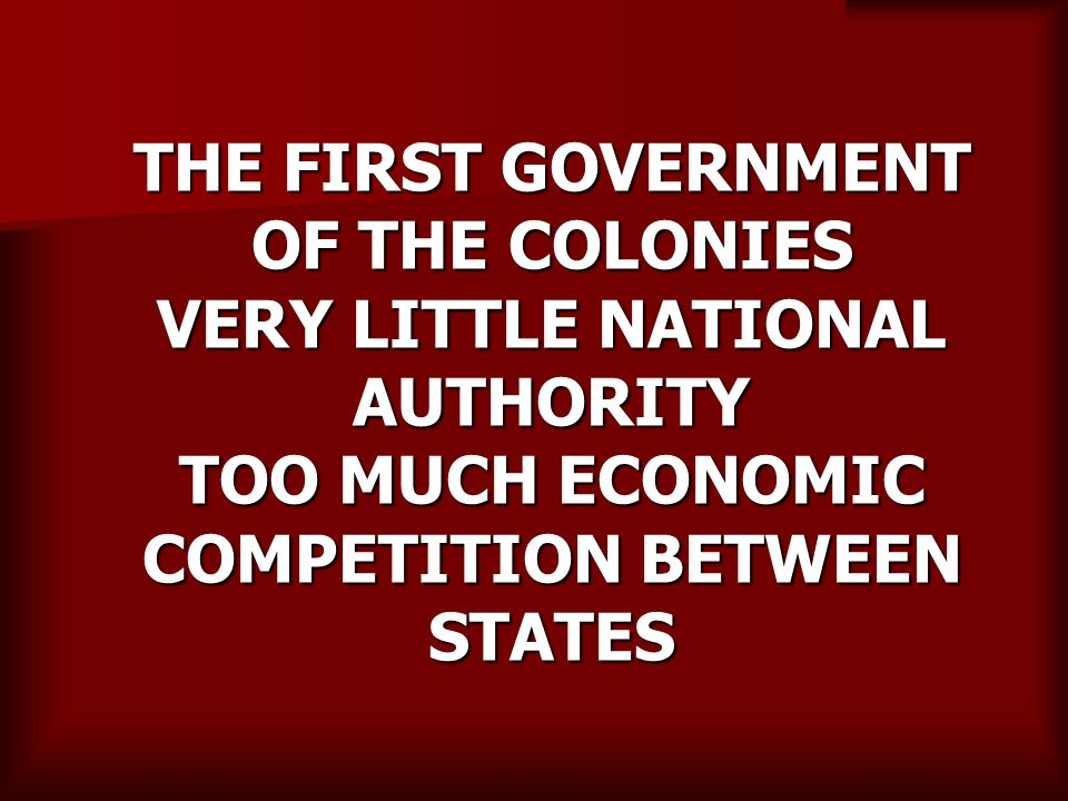 THE FIRST GOVERNMENT OF THE COLONIES VERY LITTLE NATIONAL AUTHORITY TOO MUCH ECONOMIC COMPETITION BETWEEN STATES
