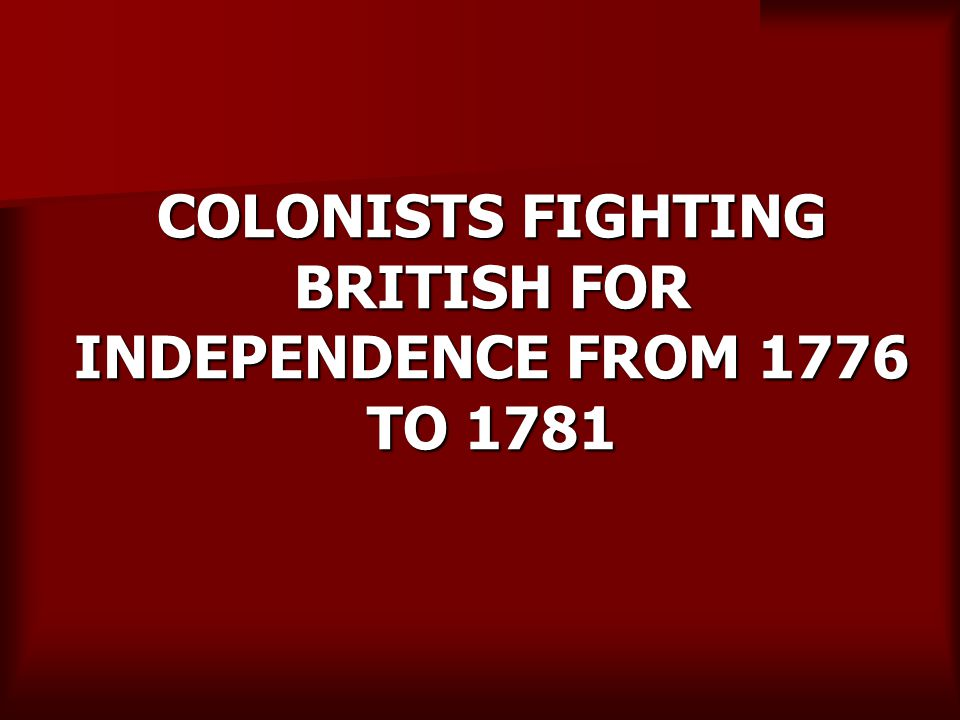 COLONISTS FIGHTING BRITISH FOR INDEPENDENCE FROM 1776 TO 1781