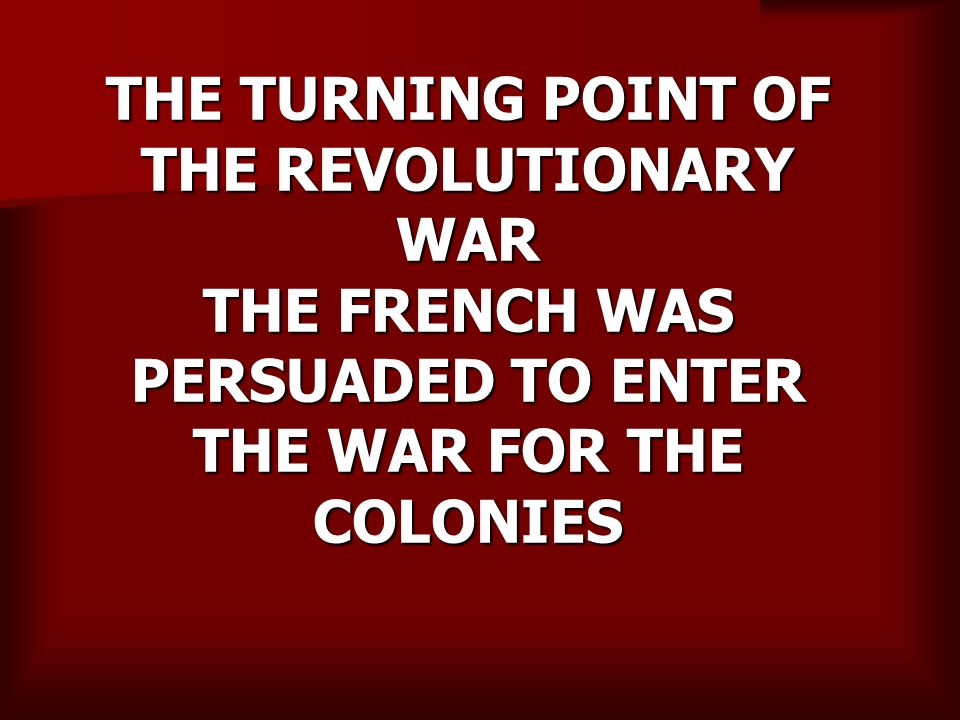 THE TURNING POINT OF THE REVOLUTIONARY WAR THE FRENCH WAS PERSUADED TO ENTER THE WAR FOR THE COLONIES