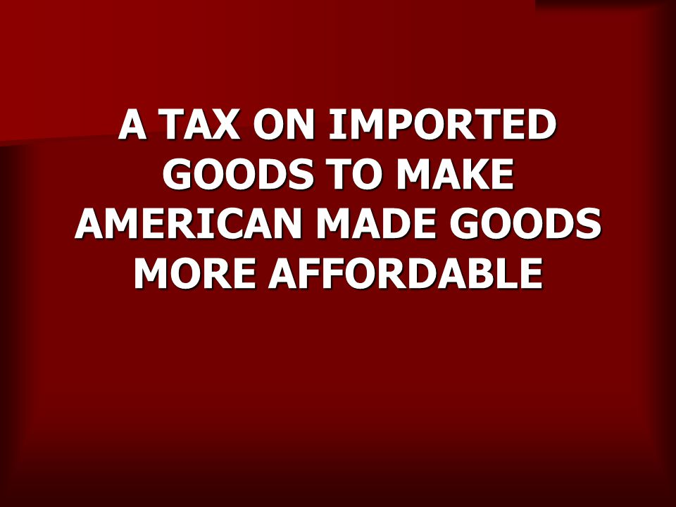 A TAX ON IMPORTED GOODS TO MAKE AMERICAN MADE GOODS MORE AFFORDABLE