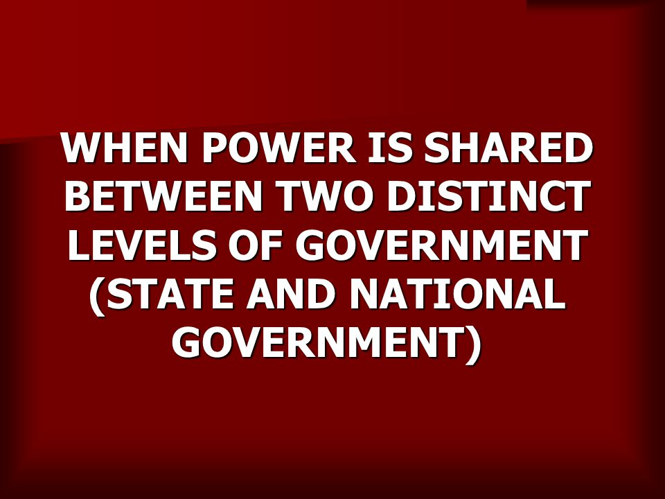 WHEN POWER IS SHARED BETWEEN TWO DISTINCT LEVELS OF GOVERNMENT (STATE AND NATIONAL GOVERNMENT)