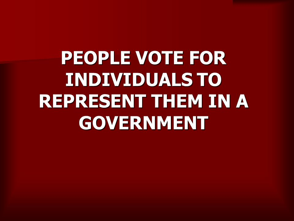 PEOPLE VOTE FOR INDIVIDUALS TO REPRESENT THEM IN A GOVERNMENT