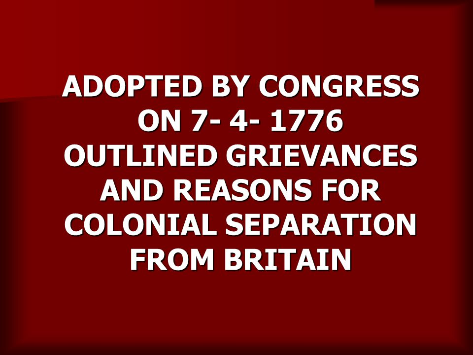 ADOPTED BY CONGRESS ON 7- 4- 1776 OUTLINED GRIEVANCES AND REASONS FOR COLONIAL SEPARATION FROM BRITAIN