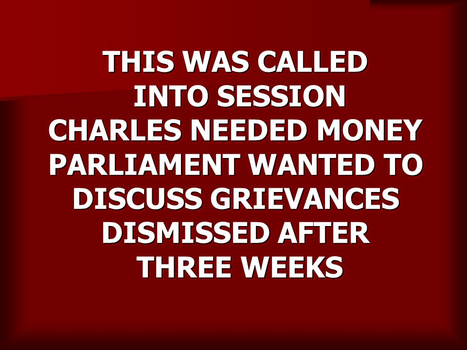 THIS WAS CALLED INTO SESSION CHARLES NEEDED MONEY PARLIAMENT WANTED TO DISCUSS GRIEVANCES DISMISSED AFTER THREE WEEKS
