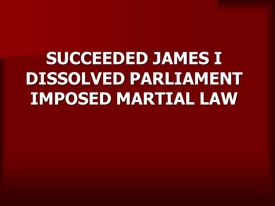SUCCEEDED JAMES I DISSOLVED PARLIAMENT IMPOSED MARTIAL LAW