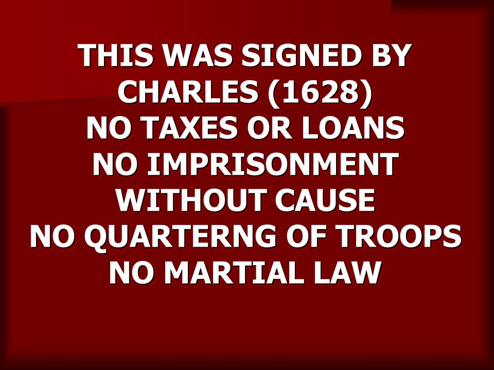 THIS WAS SIGNED BY CHARLES (1628) NO TAXES OR LOANS NO IMPRISONMENT WITHOUT CAUSE NO QUARTERNG OF TROOPS NO MARTIAL LAW