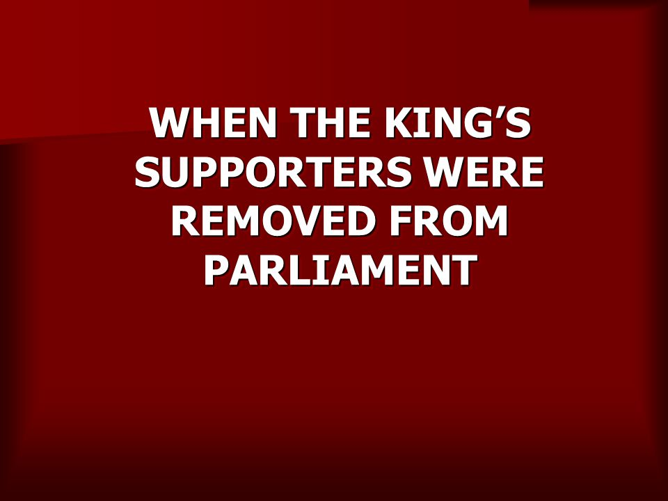 WHEN THE KING'S SUPPORTERS WERE REMOVED FROM PARLIAMENT