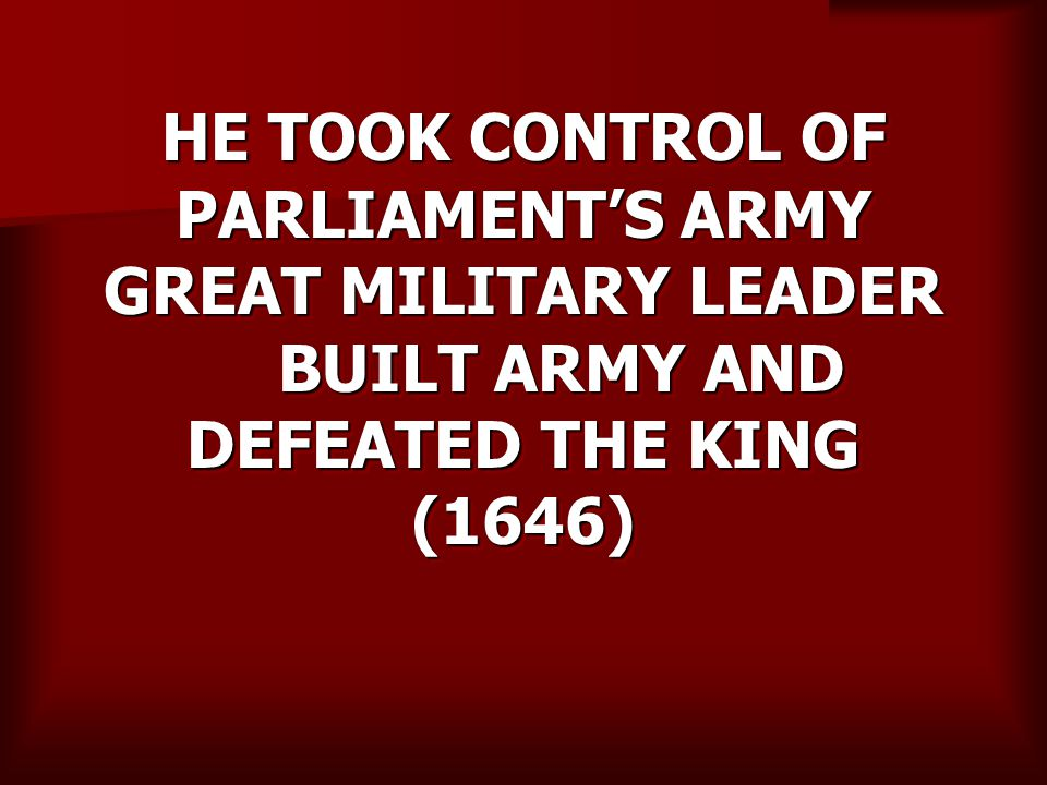HE TOOK CONTROL OF PARLIAMENT'S ARMY GREAT MILITARY LEADER BUILT ARMY AND DEFEATED THE KING (1646)