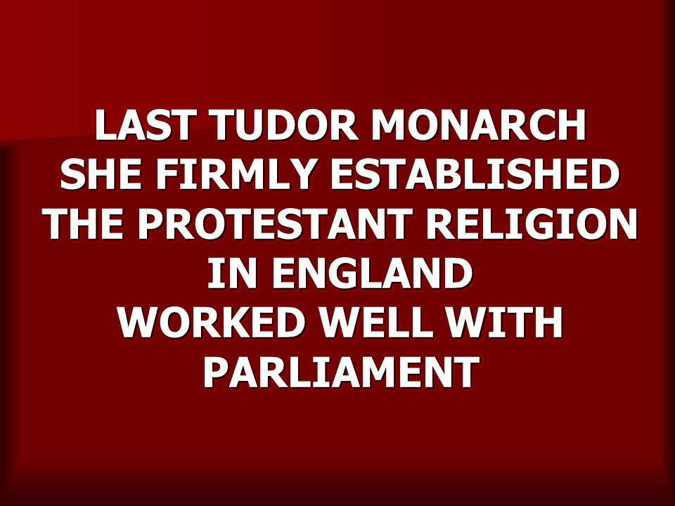 LAST TUDOR MONARCH SHE FIRMLY ESTABLISHED THE PROTESTANT RELIGION IN ENGLAND WORKED WELL WITH PARLIAMENT