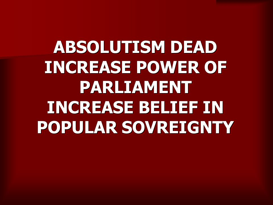 ABSOLUTISM DEAD INCREASE POWER OF PARLIAMENT INCREASE BELIEF IN POPULAR SOVREIGNTY