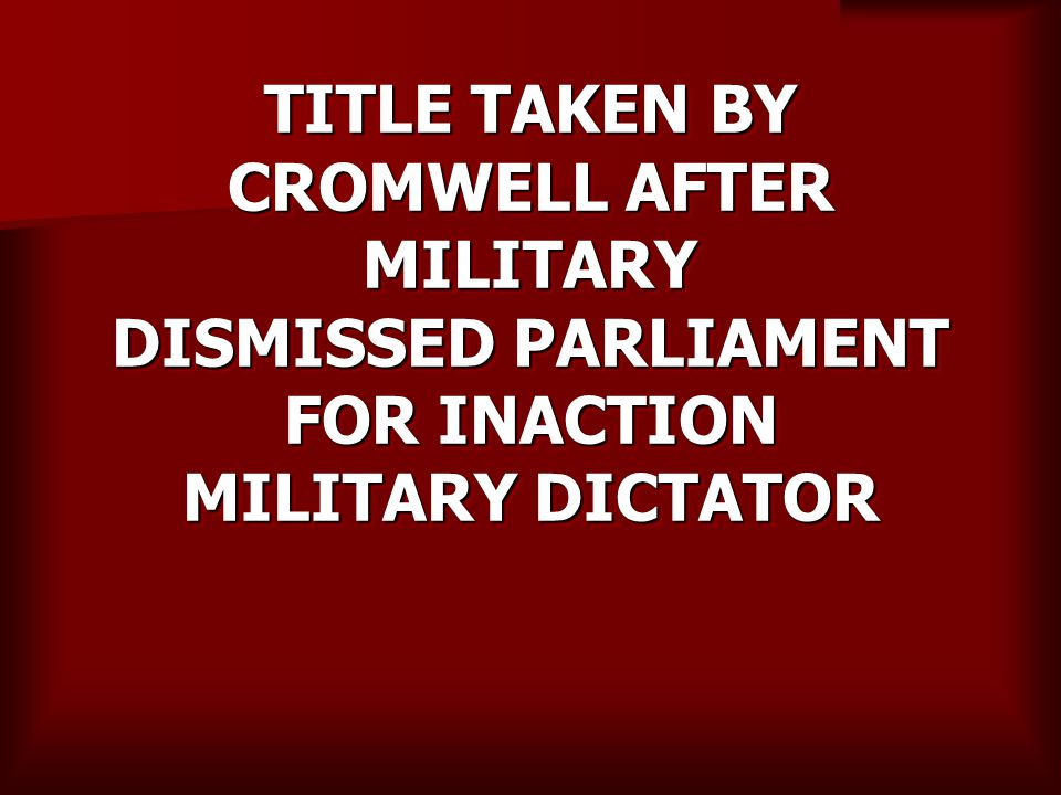 TITLE TAKEN BY CROMWELL AFTER MILITARY DISMISSED PARLIAMENT FOR INACTION MILITARY DICTATOR