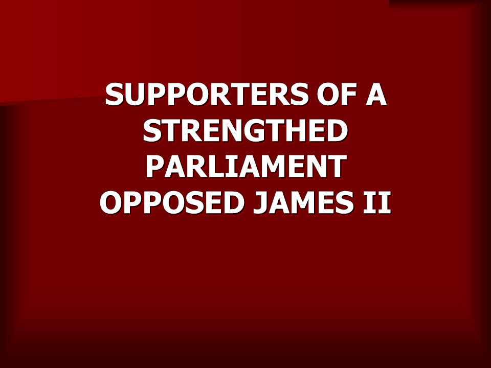 SUPPORTERS OF A STRENGTHED PARLIAMENT OPPOSED JAMES II