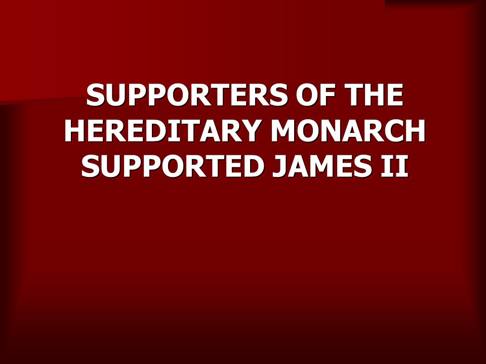SUPPORTERS OF THE HEREDITARY MONARCH SUPPORTED JAMES II