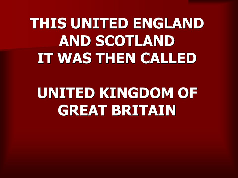 THIS UNITED ENGLAND AND SCOTLAND IT WAS THEN CALLED UNITED KINGDOM OF GREAT BRITAIN