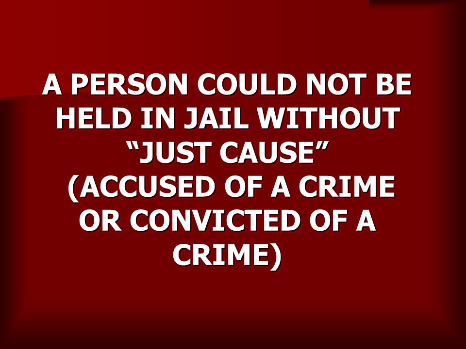 A PERSON COULD NOT BE HELD IN JAIL WITHOUT JUST CAUSE (ACCUSED OF A CRIME OR CONVICTED OF A CRIME)