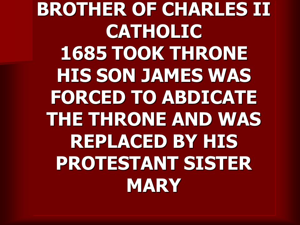 BROTHER OF CHARLES II CATHOLIC 1685 TOOK THRONE HIS SON JAMES WAS FORCED TO ABDICATE THE THRONE AND WAS REPLACED BY HIS PROTESTANT SISTER MARY