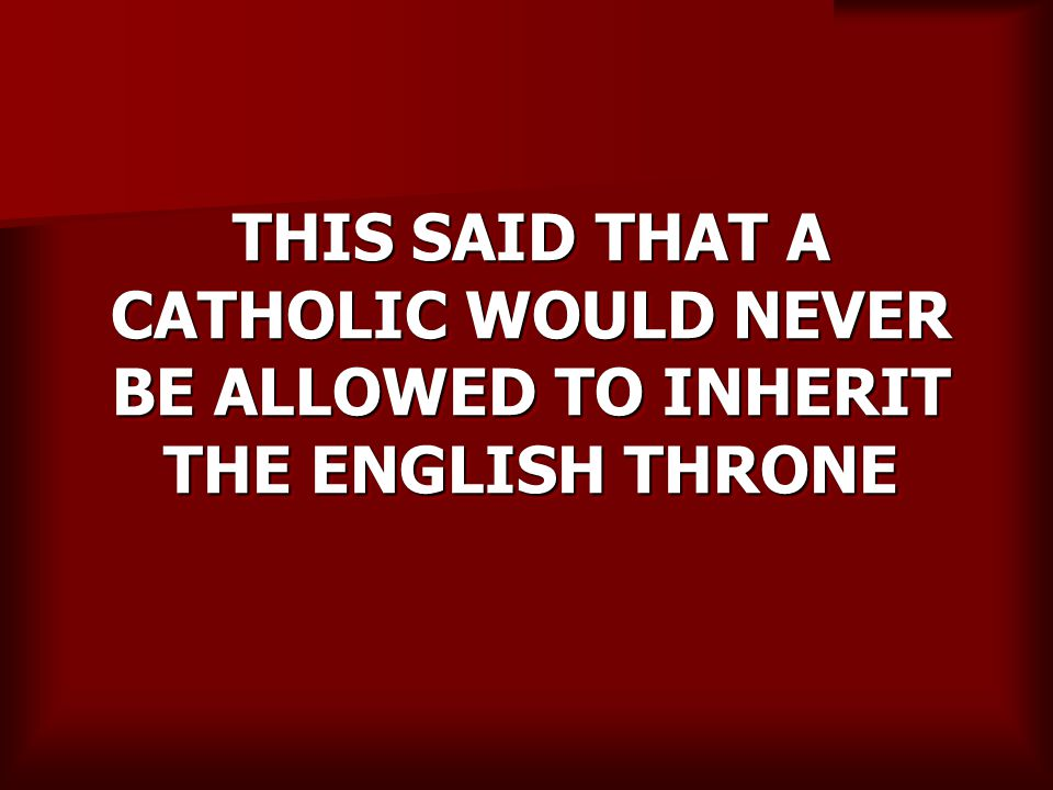 THIS SAID THAT A CATHOLIC WOULD NEVER BE ALLOWED TO INHERIT THE ENGLISH THRONE