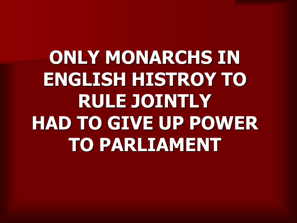 ONLY MONARCHS IN ENGLISH HISTROY TO RULE JOINTLY HAD TO GIVE UP POWER TO PARLIAMENT