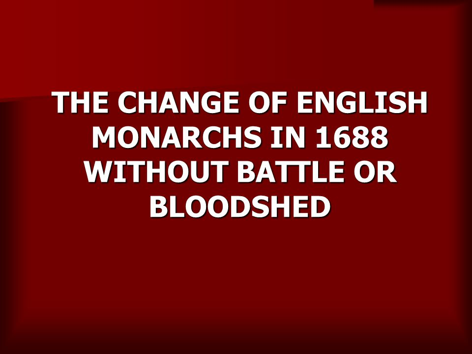 THE CHANGE OF ENGLISH MONARCHS IN 1688 WITHOUT BATTLE OR BLOODSHED