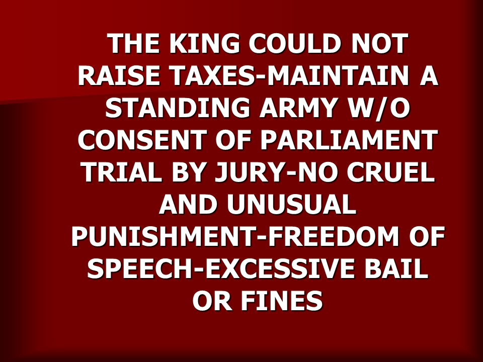 THE KING COULD NOT RAISE TAXES-MAINTAIN A STANDING ARMY W/O CONSENT OF PARLIAMENT TRIAL BY JURY-NO CRUEL AND UNUSUAL PUNISHMENT-FREEDOM OF SPEECH-EXCESSIVE BAIL OR FINES