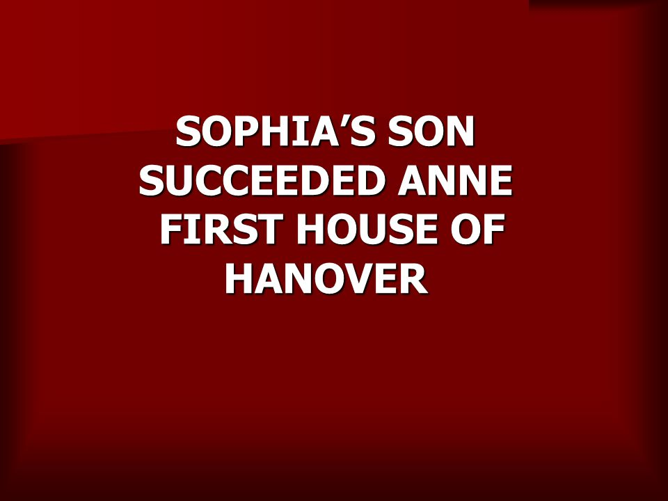SOPHIA'S SON SUCCEEDED ANNE FIRST HOUSE OF HANOVER